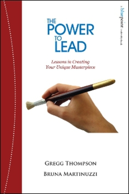 The Power to Lead: Lessons in Creating Your Unique Masterpiece - Thompson, Gregg, and Martinuzzi, Bruna