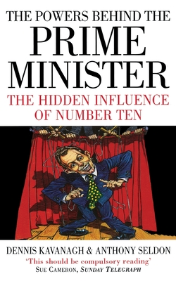 The Powers Behind the Prime Minister: The Hidden Influence of Number Ten - Kavanagh, Dennis, and Seldon, Anthony