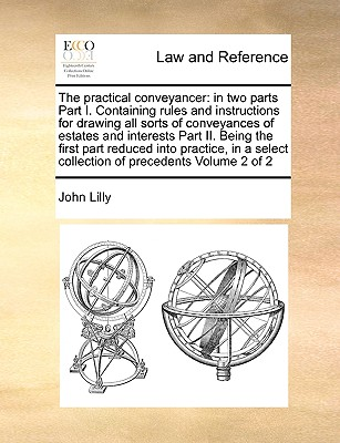The Practical Conveyancer: In Two Parts Part I. Containing Rules and Instructions for Drawing All Sorts of Conveyances of Estates and Interests Part II. Being the First Part Reduced Into Practice, in a Select Collection of Precedents Volume 2 of 2 - Lilly, John