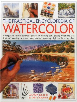 The Practical Encyclopedia of Watercolor: Mixing Paint, Brush Strokes, Gouache, Masking Out, Glazing, Wet-Into-Wet, Drybrush Painting, Washes, Using Resists, Sponging, Light to Dark, Sgraffiti - Jelbert, Wendy, and Sidaway, Ian