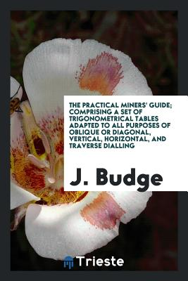 The Practical Miners' Guide; Comprising a Set of Trigonometrical Tables Adapted to All Purposes of Oblique or Diagonal, Vertical, Horizontal, and Traverse Dialling - Budge, J