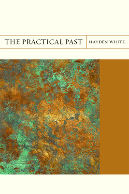 The Practical Past - White, Hayden, Professor, and Dimendberg, Ed (Editor)