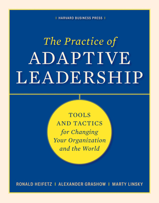 The Practice of Adaptive Leadership: Tools and Tactics for Changing Your Organization and the World - Heifetz, Ronald, and Grashow, Alexander, and Linsky, Marty