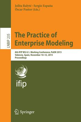 The Practice of Enterprise Modeling: 8th Ifip Wg 8.1. Working Conference, Poem 2015, Valencia, Spain, November 10-12, 2015, Proceedings - Ralyte, Jolita (Editor)