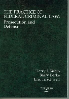 The Practice of Federal Criminal Law: Prosecution and Defense - Subin, Harry I, and Berke, Barry H, and Tirschwell, Eric A