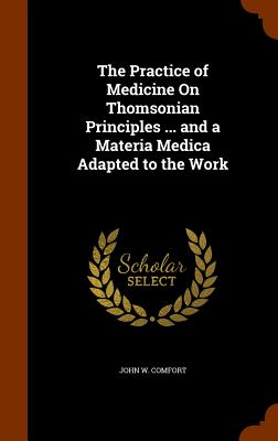 The Practice of Medicine on Thomsonian Principles ... and a Materia Medica Adapted to the Work - Comfort, John W