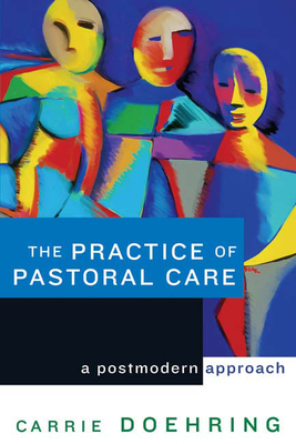 The Practice of Pastoral Care: A Postmodern Approach - Doehring, Carrie