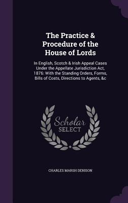 The Practice & Procedure of the House of Lords: In English, Scotch & Irish Appeal Cases Under the Appellate Jurisdiction ACT, 1876: With the Standing Orders, Forms, Bills of Costs, Directions to Agents, &C - Denison, Charles Marsh