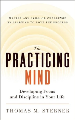 The Practicing Mind: Developing Focus and Discipline in Your Life -- Master Any Skill or Challenge by Learning to Love the Process - Sterner, Thomas M