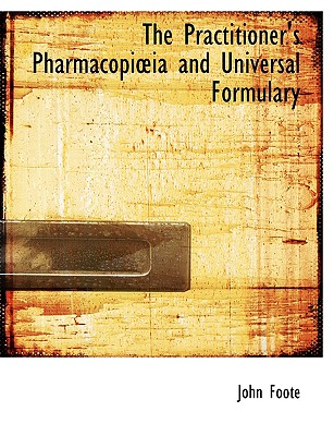The Practitioner's Pharmacopi Ia and Universal Formulary - Foote, John