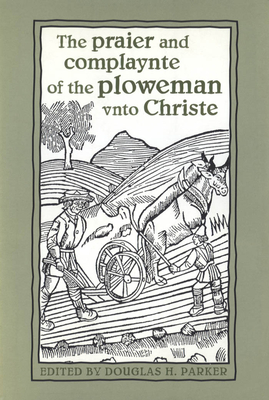 The Praier and Complaynte of the Ploweman Vnto Christe - Parker, Douglas H (Editor)