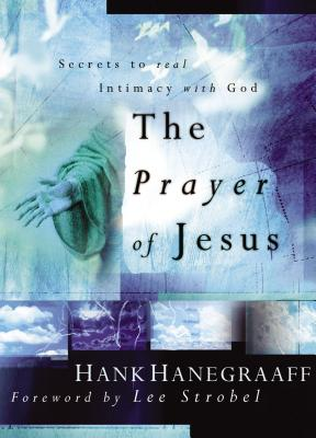 The Prayer of Jesus: Secrets to Real Intimacy with God - Hanegraaff, Hank, and Strobel, Lee (Foreword by)