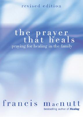 The Prayer That Heals: Praying for Healing in the Family - Macnutt, Francis