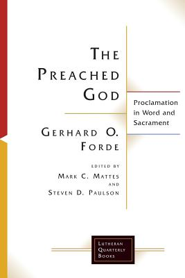 The Preached God: Proclamation in Word and Sacrament - Forde, Gerhard O., and Paulson, Steven D. (Editor), and Mattes, Mark C. (Editor)