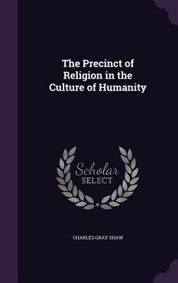 The Precinct of Religion in the Culture of Humanity - Shaw, Charles Gray