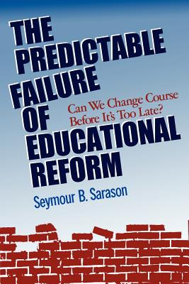 The Predictable Failure of Educational Reform: Can We Change Course Before It's Too Late? - Sarason, Seymour B
