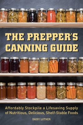 The Prepper's Canning Guide: Affordably Stockpile a Lifesaving Supply of Nutritious, Delicious, Shelf-Stable Foods - Luther, Daisy