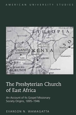 The Presbyterian Church of East Africa: An Account of Its Gospel Missionary Society Origins, 1895-1946 - Wamagatta, Evanson N