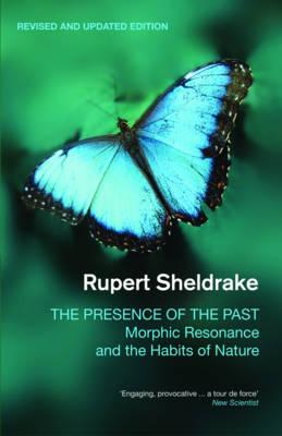 The Presence of the Past: Morphic Resonance and the Habits of Nature - Sheldrake, Rupert