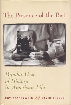 The Presence of the Past: Popular Uses of History in American Life - Rosenzweig, Roy, and Thelen, David, Professor