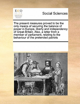 The Present Measures Proved to Be the Only Means of Securing the Balance of Power in Europe, Liberty and Independency of Great-Britain. Also, a Letter from a Member of Parliament, Relating to the Behaviour of the Pretended Patriots - Multiple Contributors