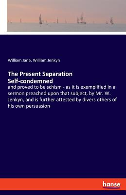 The Present Separation Self-condemned: and proved to be schism - as it is exemplified in a sermon preached upon that subject, by Mr. W. Jenkyn, and is further attested by divers others of his own persuasion - Jane, William, and Jenkyn, William