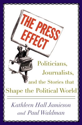 The Press Effect: Politicians, Journalists, and the Stories That Shape the Political World - Jamieson, Kathleen Hall, and Waldman, Paul, PH.D.