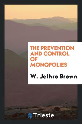 The Prevention and Control of Monopolies - Brown, W Jethro