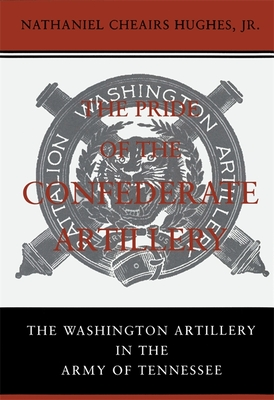 The Pride of the Confederate Artillery: The Washington Artillery in the Army of Tennessee - Hughes, Nathaniel Cheairs, PH.D.