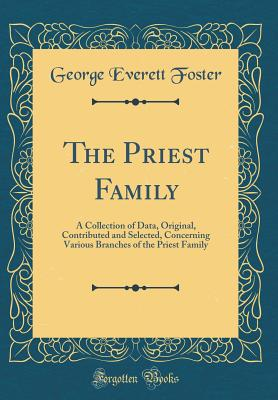 The Priest Family: A Collection of Data, Original, Contributed and Selected, Concerning Various Branches of the Priest Family (Classic Reprint) - Foster, George Everett