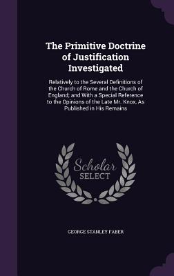 The Primitive Doctrine of Justification Investigated: Relatively to the Several Definitions of the Church of Rome and the Church of England; And with a Special Reference to the Opinions of the Late Mr. Knox, as Published in His Remains - Faber, George Stanley