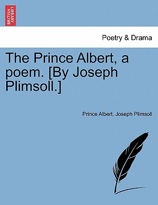 The Prince Albert, a Poem. [by Joseph Plimsoll.] - Albert, Prince, and Plimsoll, Joseph