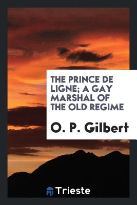 The Prince de Ligne; A Gay Marshal of the Old Regime - Gilbert, O P