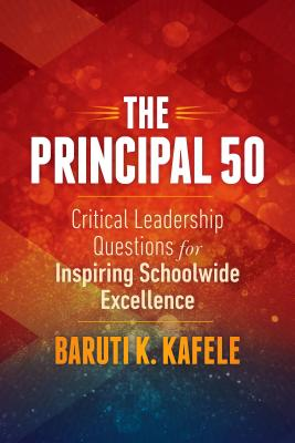 The Principal 50: Critical Leadership Questions for Inspiring Schoolwide Excellence - Kafele, Baruti K