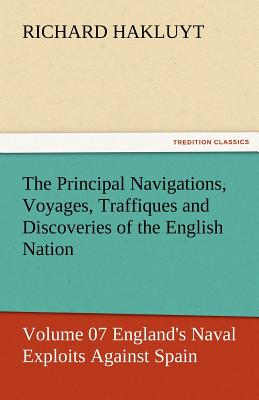 The Principal Navigations, Voyages, Traffiques and Discoveries of the English Nation - Volume 07 England's Naval Exploits Against Spain - Hakluyt, Richard