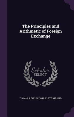 The Principles and Arithmetic of Foreign Exchange - Thomas, S Evelyn 1897-