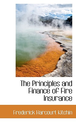 The Principles and Finance of Fire Insurance - Kitchin, Frederick Harcourt