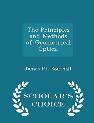 The Principles and Methods of Geometrical Optics. - Scholar's Choice Edition - Southall, James Powell Cocke