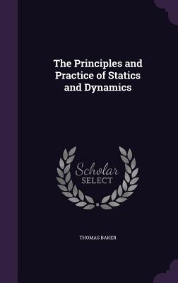 The Principles and Practice of Statics and Dynamics - Baker, Thomas