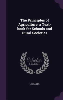 The Principles of Agriculture; A Text-Book for Schools and Rural Societies - Bailey, L H