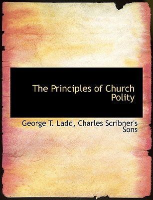 The Principles of Church Polity - Ladd, George T, and Charles Scribner's Sons, Scribner's Sons (Creator)