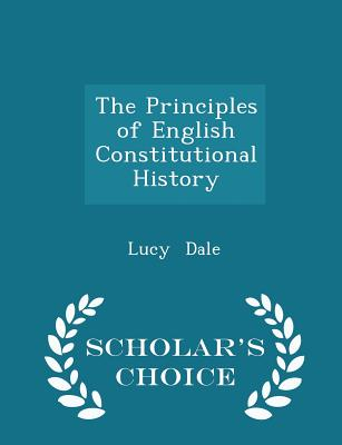 The Principles of English Constitutional History - Scholar's Choice Edition - Dale, Lucy