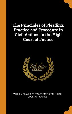 The Principles of Pleading, Practice and Procedure in Civil Actions in the High Court of Justice - Odgers, William Blake, and Great Britain High Court of Justice (Creator)