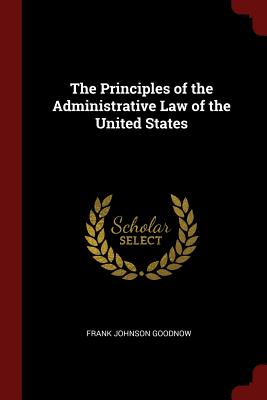 The Principles of the Administrative Law of the United States - Goodnow, Frank Johnson