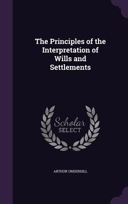 The Principles of the Interpretation of Wills and Settlements - Underhill, Arthur, Sir