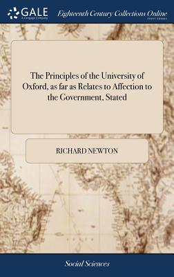 The Principles of the University of Oxford, as Far as Relates to Affection to the Government, Stated - Newton, Richard
