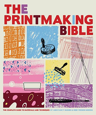 The Printmaking Bible: The Complete Guide to Materials and Techniques - D'Arcy Hughes, Ann, and Vernon-Morris, Hebe