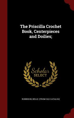 The Priscilla Crochet Book, Centerpieces and Doilies; - Robinson, Belle [From Old Catalog] (Creator)