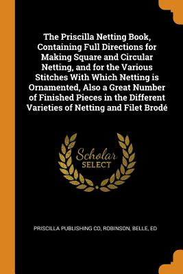 The Priscilla Netting Book, Containing Full Directions for Making Square and Circular Netting, and for the Various Stitches with Which Netting Is Ornamented, Also a Great Number of Finished Pieces in the Different Varieties of Netting and Filet Brodé - Co, Priscilla Publishing, and Ed, Robinson Belle