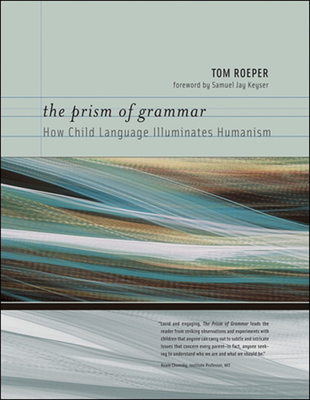 The Prism of Grammar: How Child Language Illuminates Humanism - Roeper, Tom